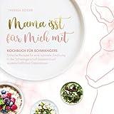 Mama isst für mich mit – Kochbuch für Schwangere: Einfache Rezepte für eine optimale Ernährung in der Schwangerschaft basierend auf wissenschaftlichen Erkenntnissen