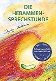 Die Hebammen-Sprechstunde: Schwangerschaft, Geburt, Wochenbett, Stillzeit - eine einfühlsame Begleitung mit Aromatherapie, Bachblüten, Homöopathie und Pflanzenheilkunde