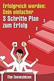 Erfolgreich werden: Dein einfacher 3 Schritte Plan zum Erfolg: Erreiche Finanzielle Freiheit, Gesundheit, glückliche beziehungen und lerne Erfolg haben, Positives Denken und glücklich sein